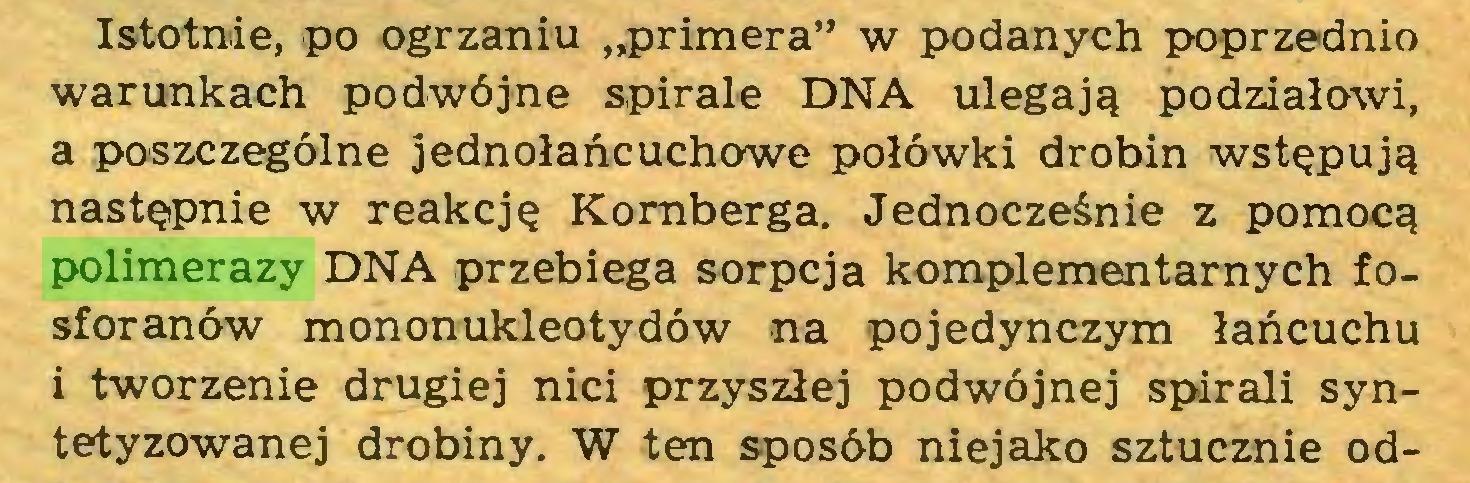 """(...) Istotnie, po ogrzaniu """"primera"""" w podanych poprzednio warunkach podwójne spirale DNA ulegają podziałowi, a poszczególne jednołańcuchowe połówki drobin wstępują następnie w reakcję Kornberga. Jednocześnie z pomocą polimerazy DNA przebiega sorpcja komplementarnych fosforanów mononukleotydów na pojedynczym łańcuchu i tworzenie drugiej nici przyszłej podwójnej spirali syntetyzowanej drobiny. W ten sposób niejako sztucznie od..."""