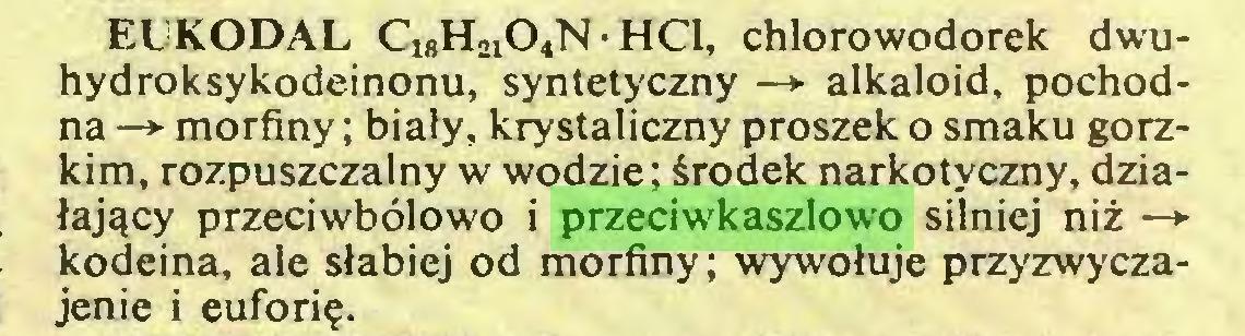 (...) EUKODAL ClgH2104N • HC1, chlorowodorek dwuhydroksykodeinonu, syntetyczny —► alkaloid, pochodna —*■ morfiny; biały, krystaliczny proszek o smaku gorzkim, rozpuszczalny w wodzie; środek narkotyczny, działający przeciwbólowo i przeciwkaszlowo silniej niż —► kodeina, ale słabiej od morfiny; wywołuje przyzwyczajenie i euforię...