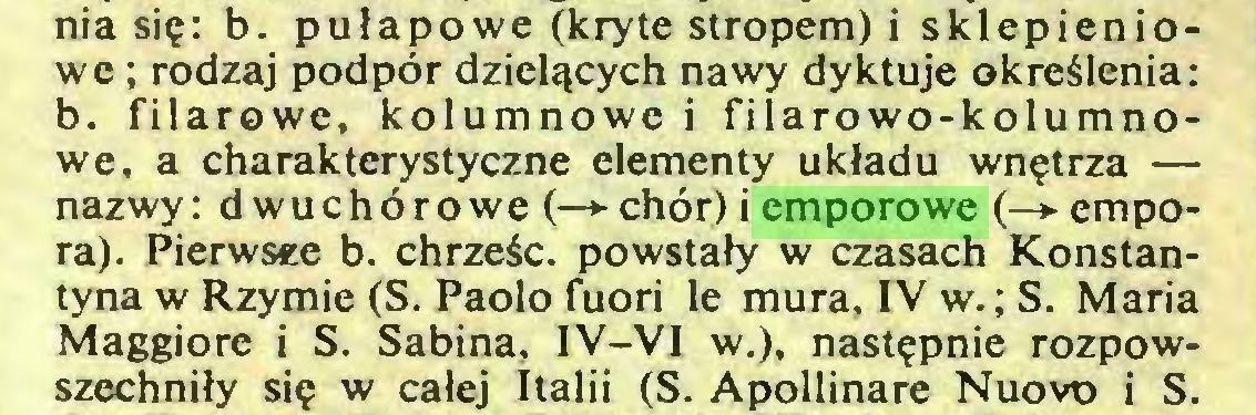 (...) nia się: b. pułapowe (kryte stropem) i sklepieniowe ; rodzaj podpór dzielących nawy dyktuje określenia: b. filarowe, kolumnowe i filarowo-kolumnowe, a charakterystyczne elementy układu wnętrza — nazwy: dwuchórowe (—*■ chór) i emporowe (—>empora). Pierwsze b. chrześc. powstały w czasach Konstantyna w Rzymie (S. Paolo fuori Ie mura, IV w.; S. Maria Maggiore i S. Sabina, IV-VI w.), następnie rozpowszechniły się w całej Italii (S. Apollinare Nuovo i S...