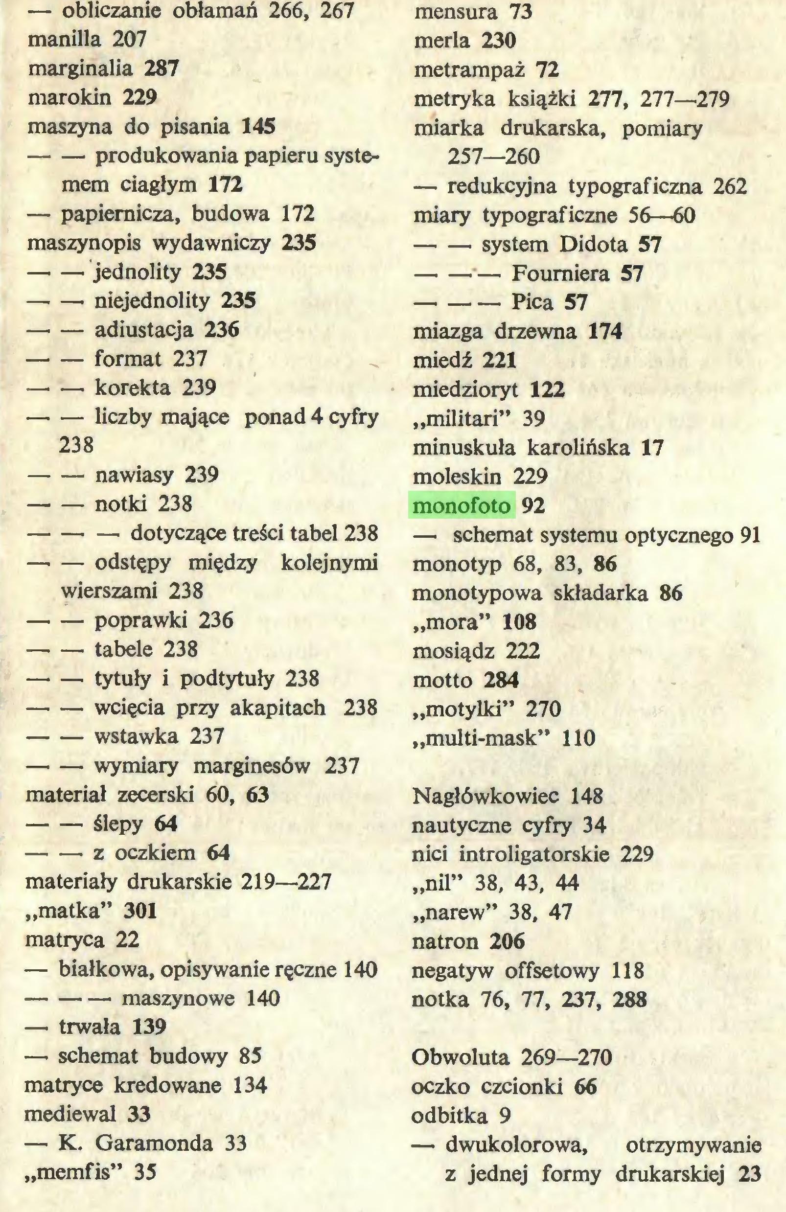 """(...) — K. Garamonda 33 """"memfis"""" 35 mensura 73 merla 230 metrampaż 72 metryka książki 277, 277—279 miarka drukarska, pomiary 257—260 — redukcyjna typograficzna 262 miary typograficzne 56—60 system Didota 57 Foumiera 57 Pica 57 miazga drzewna 174 miedź 221 miedzioryt 122 """"militari"""" 39 minuskuła karolińska 17 moleskin 229 monofoto 92 — schemat systemu optycznego 91 monotyp 68, 83, 86 monotypowa składarka 86 """"mora"""" 108 mosiądz 222 motto 284 """"motylki"""" 270 """"multi-mask"""" 110 Nagłówkowiec 148 nautyczne cyfry 34 nici introligatorskie 229 """"nil"""" 38, 43, 44 """"narew"""" 38, 47 natron 206 negatyw offsetowy 118 notka 76, 77, 237, 288 Obwoluta 269—270 oczko czcionki 66 odbitka 9 — dwukolorowa, otrzymywanie z jednej formy drukarskiej 23..."""