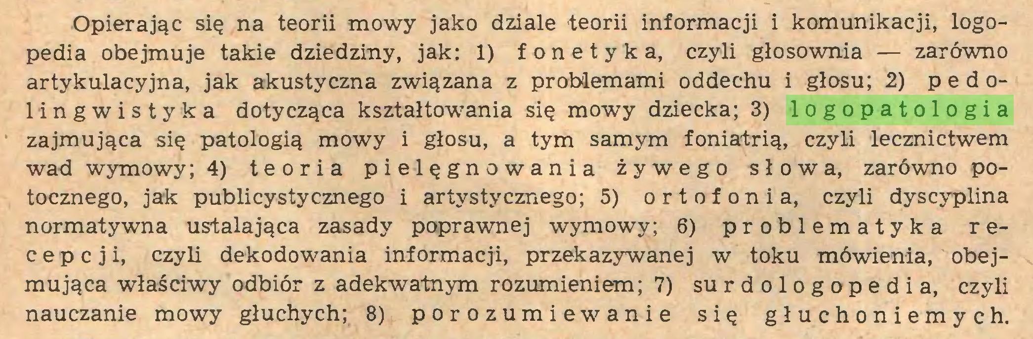 (...) Opierając się na teorii mowy jako dziale teorii informacji i komunikacji, logopedia obejmuje takie dziedziny, jak: 1) fonetyka, czyli głosownia — zarówno artykulacyjna, jak akustyczna związana z problemami oddechu i głosu; 2) pedolingwistyka dotycząca kształtowania się mowy dziecka; 3) logopatologia zajmująca się patologią mowy i głosu, a tym samym foniatrią, czyli lecznictwem wad wymowy; 4) teoria pielęgnowania żywego słowa, zarówmo potocznego, jak publicystycznego i artystycznego; 5) ortofonia, czyli dyscyplina normatywna ustalająca zasady poprawnej wymowy; 6) problematyka recepcji, czyli dekodowania informacji, przekazywanej w toku mówienia, obejmująca właściwy odbiór z adekwatnym rozumieniem; 7) surdologopedia, czyli nauczanie mowy głuchych; 8) porozumiewanie się głuchoniemych...