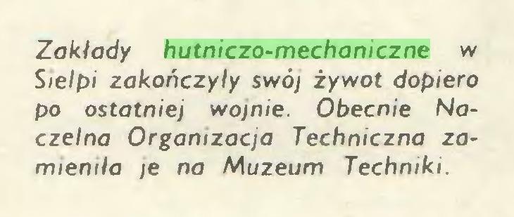 (...) Zakłady hutniczo-mechaniczne w Sielpi zakończyły swój żywot dopiero po ostatniej wojnie. Obecnie Naczelna Organizacja Techniczna zamieniła /e na Muzeum Techniki...