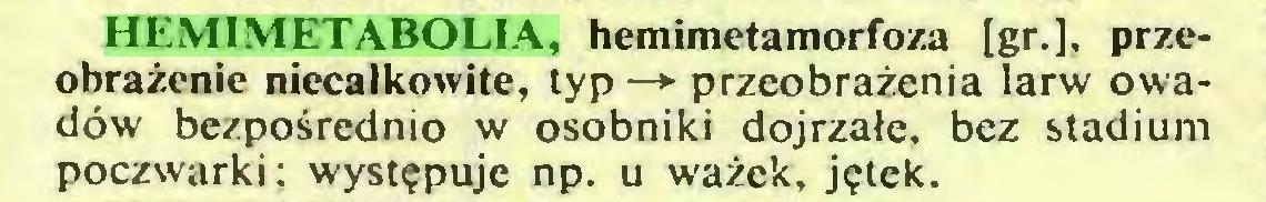 (...) HEMIMETABOLIA, hemimetamorfoza [gr.], przeobrażenie niecałkowite, typ —* przeobrażenia larw owadów bezpośrednio w osobniki dojrzałe, bez stadium poczwarki; występuje np. u ważek, jętek...