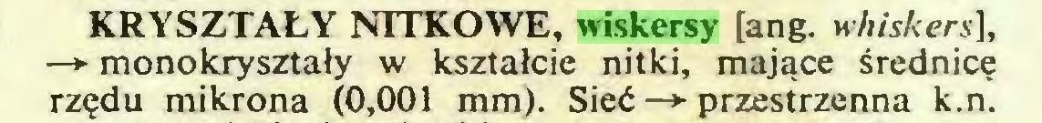 (...) KRYSZTAŁY NITKOWE, wiskersy [ang. h hiskers], —*■ monokryształy w kształcie nitki, mające średnicę rzędu mikrona (0,001 mm). Sieć —► przestrzenna k.n...