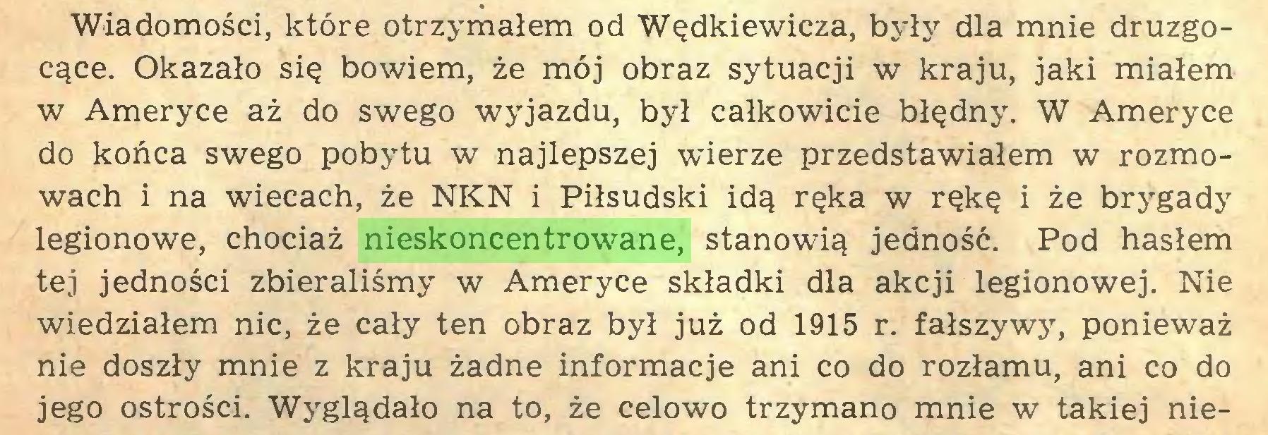 (...) Wiadomości, które otrzymałem od Wędkiewicza, były dla mnie druzgocące. Okazało się bowiem, że mój obraz sytuacji w kraju, jaki miałem w Ameryce aż do swego wyjazdu, był całkowicie błędny. W Ameryce do końca swego pobytu w najlepszej wierze przedstawiałem w rozmowach i na wiecach, że NKN i Piłsudski idą ręka w rękę i że brygady legionowe, chociaż nieskoncentrowane, stanowią jedność. Pod hasłem tej jedności zbieraliśmy w Ameryce składki dla akcji legionowej. Nie wiedziałem nic, że cały ten obraz był już od 1915 r. fałszywy, ponieważ nie doszły mnie z kraju żadne informacje ani co do rozłamu, ani co do jego ostrości. Wyglądało na to, że celowo trzymano mnie w takiej nie...
