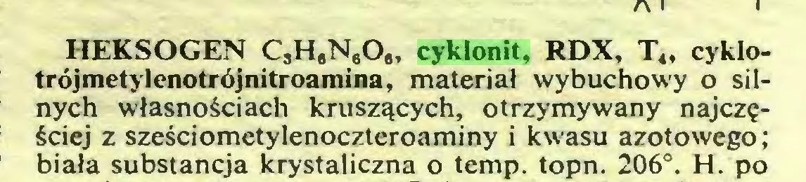 """(...) HEKSOGEN C3HaNeO"""" cyklonit, RDX, T"""" cyklotrójmetylenotrójnitroamina, materiał wybuchowy o silnych własnościach kruszących, otrzymywany najczęściej z sześciometylenoczteroaminy i kwasu azotowego; biała substancja krystaliczna o temp. topn. 206°. H. po..."""