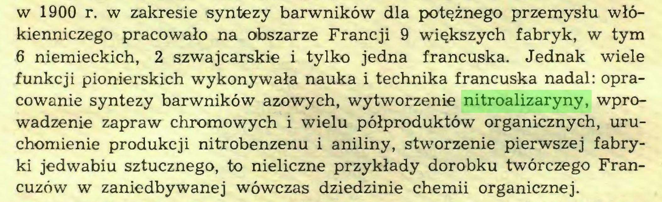 (...) w 1900 r. w zakresie syntezy barwników dla potężnego przemysłu włókienniczego pracowało na obszarze Francji 9 większych fabryk, w tym 6 niemieckich, 2 szwajcarskie i tylko jedna francuska. Jednak wiele funkcji pionierskich wykonywała nauka i technika francuska nadal: opracowanie syntezy barwników azowych, wytworzenie nitroalizaryny, wprowadzenie zapraw chromowych i wielu półproduktów organicznych, uruchomienie produkcji nitrobenzenu i aniliny, stworzenie pierwszej fabryki jedwabiu sztucznego, to nieliczne przykłady dorobku twórczego Francuzów w zaniedbywanej wówczas dziedzinie chemii organicznej...
