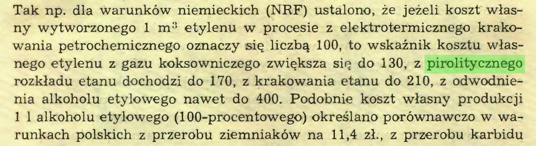 (...) Tak np. dla warunków niemieckich (NRF) ustalono, że jeżeli koszt własny wytworzonego 1 m3 etylenu w procesie z elektrotermicznego krakowania petrochemicznego oznaczy się liczbą 100, to wskaźnik kosztu własnego etylenu z gazu koksowniczego zwiększa się do 130, z pirolitycznego rozkładu etanu dochodzi do 170, z krakowania etanu do 210, z odwodnienia alkoholu etylowego nawet do 400. Podobnie koszt własny produkcji 1 1 alkoholu etylowego (100-procentowego) określano porównawczo w warunkach polskich z przerobu ziemniaków na 11,4 zł., z przerobu karbidu...
