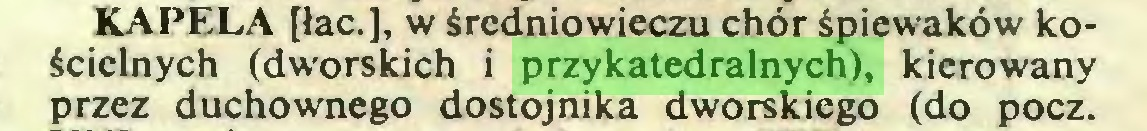 (...) KAPELA [łac.], w średniowieczu chór śpiewaków kościelnych (dworskich i przykatedralnych), kierowany przez duchownego dostojnika dworskiego (do pocz...