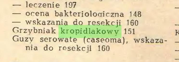 (...) — leczenie 197 — ocena bakteriologiczna 148 — wskazania do resekcji 160 Grzybniak kropidlakowy 151 Guzy serowate (caseoma), wskazania do resekcji 160...
