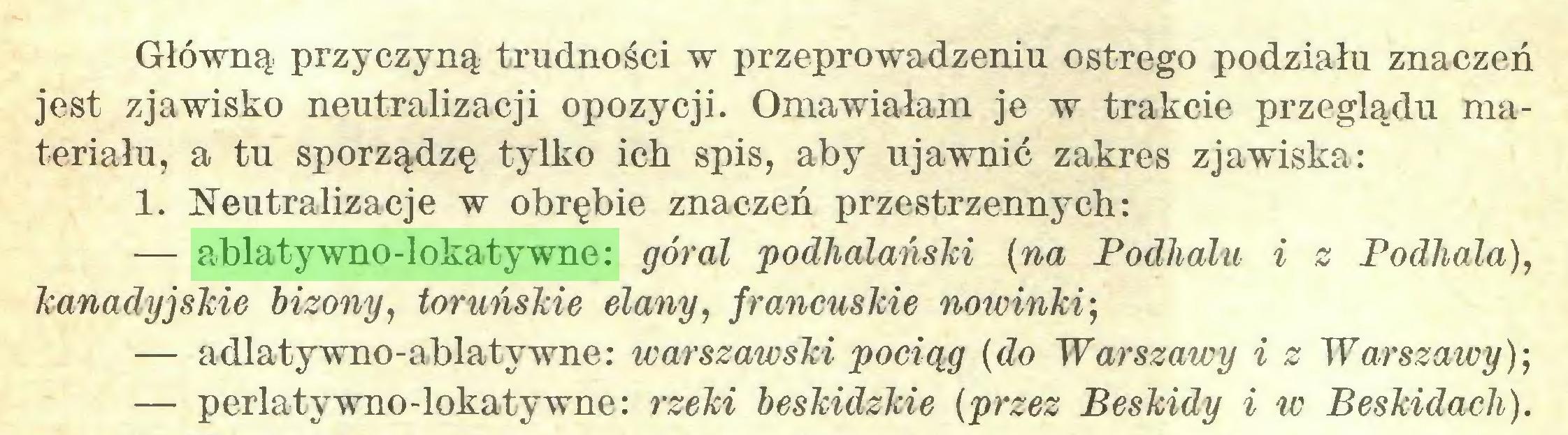 (...) Główną przyczyną trudności w przeprowadzeniu ostrego podziału znaczeń jest zjawisko neutralizacji opozycji. Omawiałam je w trakcie przeglądu materiału, a tu sporządzę tylko ich spis, aby ujawnić zakres zjawiska: 1. Neutralizacje w obrębie znaczeń przestrzennych: — ablatywno-lokatywne: góral podhalański (na Podhalu i z Podhala), kanadyjskie bizony, toruńskie elany, francuskie nowinki; — adlatywno-ablatywne: warszawski pociąg (do Warszawy i z Warszawy); — perlatywno-lokatywne: rzeki beskidzkie (przez Beskidy i w Beskidach)...