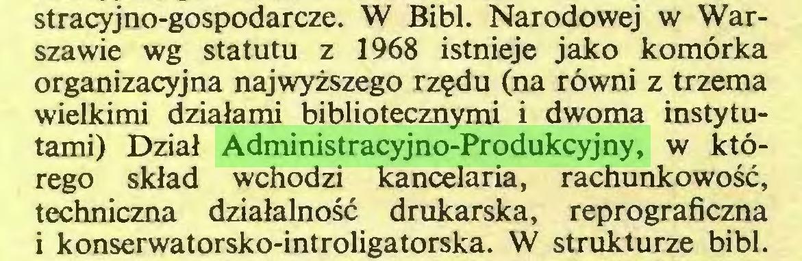 (...) stracyjno-gospodarcze. W Bibl. Narodowej w Warszawie wg statutu z 1968 istnieje jako komórka organizacyjna najwyższego rzędu (na równi z trzema wielkimi działami bibliotecznymi i dwoma instytutami) Dział Administracyjno-Produkcyjny, w którego skład wchodzi kancelaria, rachunkowość, techniczna działalność drukarska, reprograficzna i konserwatorsko-introligatorska. W strukturze bibl...