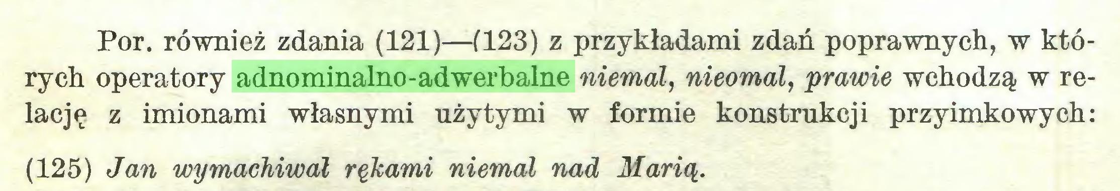 (...) Por. również zdania (121)—(123) z przykładami zdań poprawnych, w których operatory adnominalno-adwerbalne niemal, nieomal, prawie wchodzą w relację z imionami własnymi użytymi w formie konstrukcji przyimkowych: (125) Jan wymachiwał rękami niemal nad Marią...