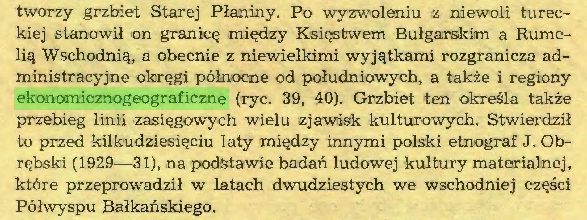 (...) tworzy grzbiet Starej Płaniny. Po wyzwoleniu z niewoli tureckiej stanowił on granicę między Księstwem Bułgarskim a Rumelią Wschodnią, a obecnie z niewielkimi wyjątkami rozgranicza administracyjne okręgi północne od południowych, a także i regiony ekonomicznogeograficzne (ryc. 39, 40). Grzbiet ten określa także przebieg linii zasięgowych wielu zjawisk kulturowych. Stwierdził to przed kilkudziesięciu laty między innymi polski etnograf J. Obrębski (1929—31), na podstawie badań ludowej kultury materialnej, które przeprowadził w latach dwudziestych we wschodniej części Półwyspu Bałkańskiego...