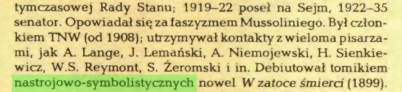 (...) tymczasowej Rady Stanu; 1919-22 poseł na Sejm, 1922-35 senator. Opowiadał się za faszyzmem Mussoliniego. Był członkiem TNW (od 1908); utrzymywał kontakty z wieloma pisarzami, jak A. Lange, J. Lemański, A. Niemojewski, H. Sienkiewicz, W.S. Reymont, S. Żeromski i in. Debiutował tomikiem nastrojowo-symbolistycznych nowel W zatoce śmierci (1899)...