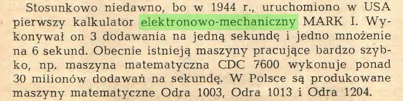 (...) Stosunkowo niedawno, bo w 1944 r., uruchomiono w USA pierwszy kalkulator elektronowo-mechaniczny MARK I. Wykonywał on 3 dodawania na jedną sekundę i jedno mnożenie na 6 sekund. Obecnie istnieją maszyny pracujące bardzo szybko, np. maszyna matematyczna CDC 7600 wykonuje ponad 30 milionów dodawań na sekundę. W Polsce są produkowane maszyny matematyczne Odra 1003, Odra 1013 i Odra 1204...