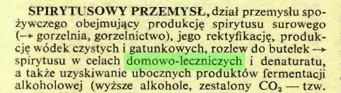 (...) SPIRYTUSOWY PRZEMYSŁ, dział przemysłu spożywczego obejmujący produkcję spirytusu surowego (—*■ gorzelnia, gorzelnictwo), jego rektyfikację, produkcję wódek czystych i gatunkowych, rozlew do butelek—► spirytusu w celach domowo-leczniczych i denaturatu, a także uzyskiwanie ubocznych produktów fermentacji alkoholowej (wyższe alkohole, zestalony C02 — tzw...