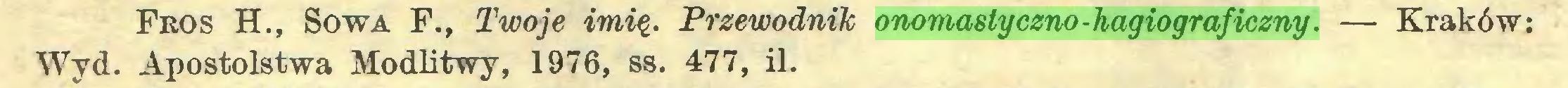 (...) Fros H., Sowa F., Twoje imię. Przewodnik onomastyczno-hagiograficzny. — Kraków: Wyd. Apostolstwa Modlitwy, 1976, ss. 477, il...