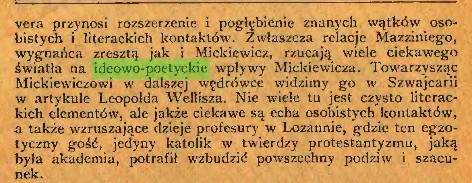 (...) vera przynosi rozszerzenie i pogłębienie znanych wątków osobistych i literackich kontaktów. Zwłaszcza relacje Mazziniego, wygnańca zresztą jak i Mickiewicz, rzucają wiele ciekawego światła na ideowo-poetyckie wpływy Mickiewicza. Towarzysząc Mickiewiczowi w dalszej wędrówce widzimy go w Szwajcarii w artykule Leopolda Wellisza. Nie wiele tu jest czysto literackich elementów, ale jakże ciekawe są echa osobistych kontaktów, a także wzruszające dzieje profesury w Lozannie, gdzie ten egzotyczny gość, jedyny katolik w twierdzy protestantyzmu, jaką była akademia, potrafił wzbudzić powszechny podziw i szacunek...