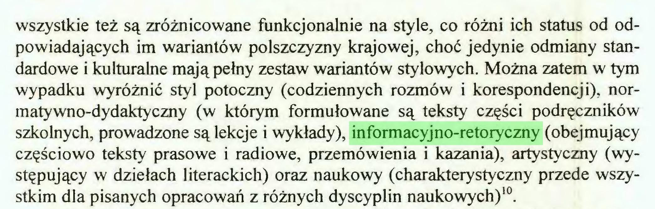 (...) wszystkie też są zróżnicowane funkcjonalnie na style, co różni ich status od odpowiadających im wariantów polszczyzny krajowej, choć jedynie odmiany standardowe i kulturalne mają pełny zestaw wariantów stylowych. Można zatem w tym wypadku wyróżnić styl potoczny (codziennych rozmów i korespondencji), normatywno-dydaktyczny (w którym formułowane są teksty części podręczników szkolnych, prowadzone są lekcje i wykłady), informacyjno-retoryczny (obejmujący częściowo teksty prasowe i radiowe, przemówienia i kazania), artystyczny (występujący w dziełach literackich) oraz naukowy (charakterystyczny przede wszystkim dla pisanych opracowań z różnych dyscyplin naukowych)10...