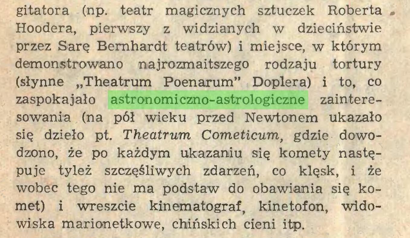 """(...) gitatora (np. teatr magicznych sztuczek Roberta , Hoodera, pierwszy z widzianych w dzieciństwie przez Sarę Bemhardt teatrów) i miejsce, w którym demonstrowano najrozmaitszego rodzaju tortury (słynne """"Theatrum Poenarum"""" Dopiera) i to, co zaspokajało astronomiczno-astrologiczne zainteresowania (na pół wieku przed Newtonem ukazało się dzieło pt. Theatrum Cometicum, gdzie dowodzono, że po każdym ukazaniu się komety następuje tyleż szczęśliwych zdarzeń, co klęsk, i że wobec tego nie ma podstaw do obawiania się komet) i wreszcie kinematograf, kinetofon, widowiska marionetkowe, chińskich cieni itp..."""