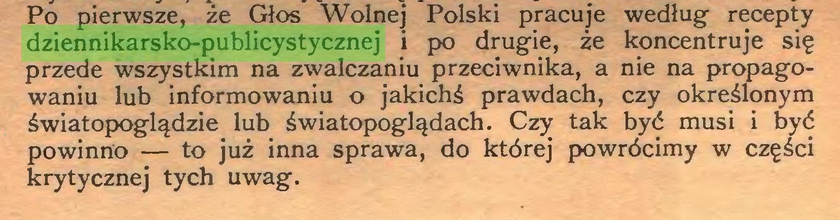 (...) Po pierwsze, że Głos Wolnej Polski pracuje według recepty dziennikarsko-publicystycznej i po drugie, że koncentruje się przede wszystkim na zwalczaniu przeciwnika, a nie na propagowaniu lub informowaniu o jakichś prawdach, czy określonym światopoglądzie lub światopoglądach. Czy tak być musi i być powinno — to już inna sprawa, do której powrócimy w części krytycznej tych uwag...