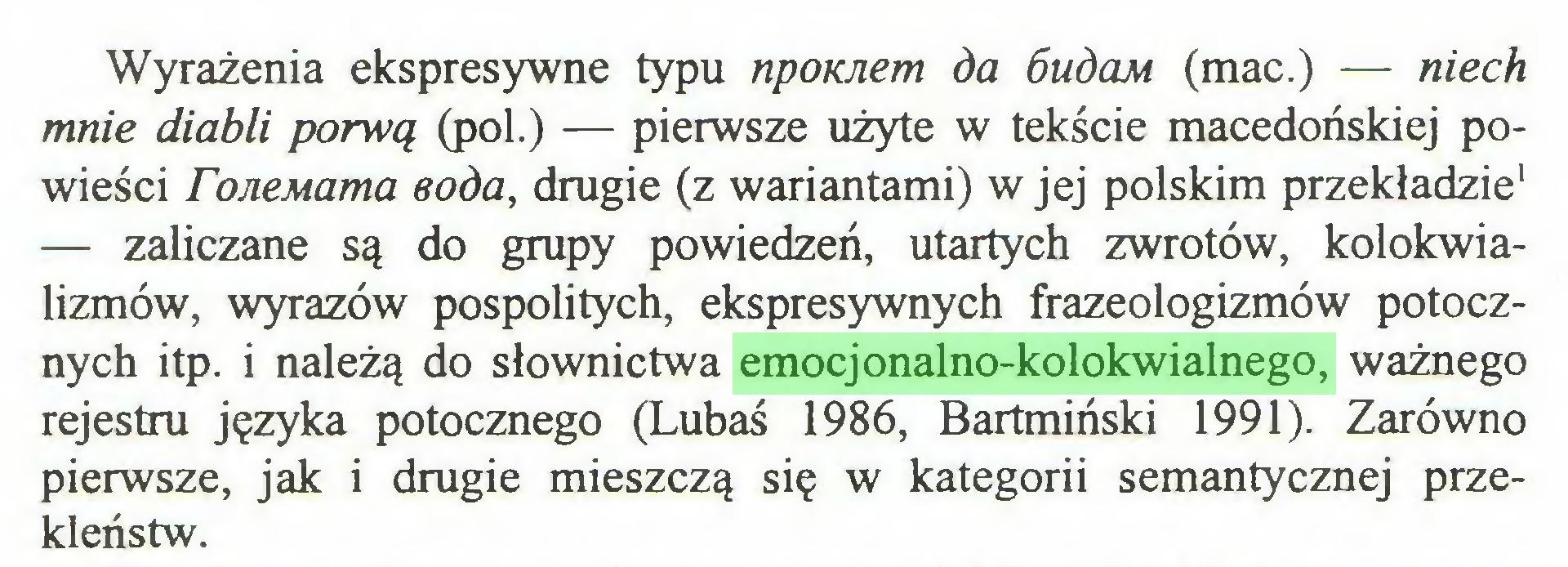 (...) Wyrażenia ekspresywne typu npoKJiem da óuóom (mac.) — niech mnie diabli porwą (poi.) — pierwsze użyte w tekście macedońskiej powieści roneMama soda, drugie (z wariantami) w jej polskim przekładzie1 — zaliczane są do grupy powiedzeń, utartych zwrotów, kolokwializmów, wyrazów pospolitych, ekspresywnych frazeologizmów potocznych itp. i należą do słownictwa emocjonalno-kolokwialnego, ważnego rejestru języka potocznego (Lubaś 1986, Bartmiński 1991). Zarówno pierwsze, jak i drugie mieszczą się w kategorii semantycznej przekleństw...