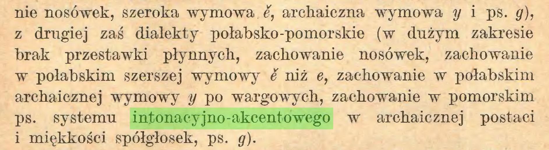 (...) nie nosówek, szeroka wymowa. e, archaiczna wymowa y i ps. g), z drugiej zaś dialekty połabsko-pomorskie (w dużym zakresie brak przestawki płynnych, zachowanie nosówek, zachowanie w połabskim szerszej wymowy é niż e, zachowanie w połabskim archaicznej wymowy y po wargowych, zachowanie w pomorskim ps. systemu intonacyjno-akcentowego w archaicznej postaci i miękkości spółgłosek, ps. g)...