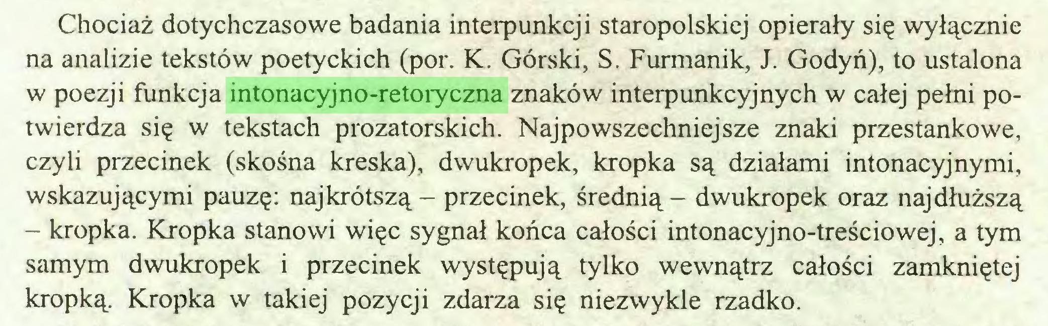 (...) Chociaż dotychczasowe badania interpunkcji staropolskiej opierały się wyłącznie na analizie tekstów poetyckich (por. K. Górski, S. Furmanik, J. Godyń), to ustalona w poezji funkcja intonacyjno-retoryczna znaków interpunkcyjnych w całej pełni potwierdza się w tekstach prozatorskich. Najpowszechniejsze znaki przestankowe, czyli przecinek (skośna kreska), dwukropek, kropka są działami intonacyjnymi, wskazującymi pauzę: najkrótszą - przecinek, średnią - dwukropek oraz najdłuższą - kropka. Kropka stanowi więc sygnał końca całości intonacyjno-treściowej, a tym samym dwukropek i przecinek występują tylko wewnątrz całości zamkniętej kropką. Kropka w takiej pozycji zdarza się niezwykle rzadko...