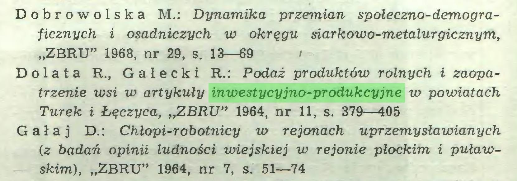 """(...) Dóbr o w o 1 s k a M.: Dynamika przemian społeczno-demograficznych i osadniczych w okręgu siarkowo-metalurgicznym, """"ZBRU"""" 1968, nr 29, s. 13—69 / Dolata R., Gałecki R.: Podaż produktów rolnych i zaopatrzenie wsi w artykuły inwestycyjno-produkcyjne w powiatach Turek i Łęczyca, """"ZBRU"""" 1964, nr 11, s. 379—405 Gał aj D.: Chłopi-robotnicy w rejonach uprzemysławianych (z badań opinii ludności wiejskiej w rejonie płockim i puławskim), """"ZBRU"""" 1964, nr 7, s. 51—74..."""