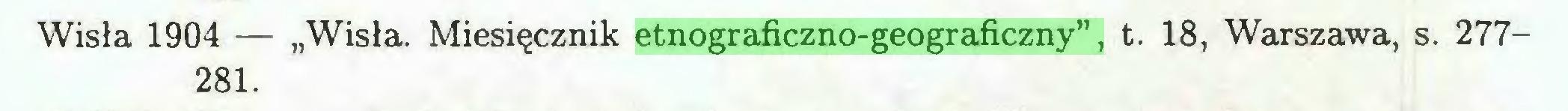 """(...) Wisła 1904 — """"Wisła. Miesięcznik etnograficzno-geograficzny"""", t. 18, Warszawa, s. 277281..."""