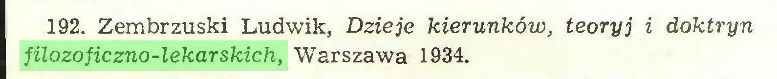 (...) 192. Zembrzuski Ludwik, Dzieje kierunków, teoryj i doktryn filozoficzno-lekarskich, Warszawa 1934...
