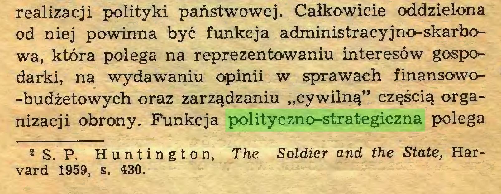 """(...) realizacji polityki państwowej. Całkowicie oddzielona od niej powinna być funkcja administracyjno-skarbowa, która polega na reprezentowaniu interesów gospodarki, na wydawaniu opinii w sprawach finansowo-budżetowych oraz zarządzaniu """"cywilną"""" częścią organizacji obrony. Funkcja polityczno-strategiczna polega ** S. P. Huntington, The Soldier and the State, Harvard 1959, s. 430..."""