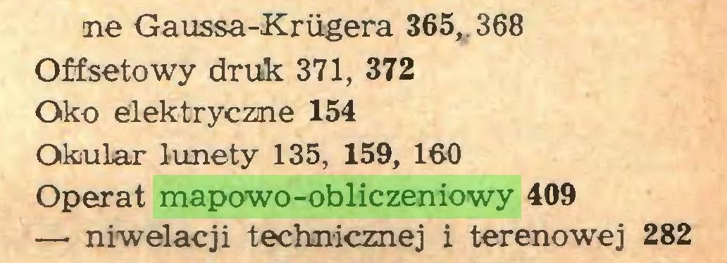 (...) ne Gaussa-Kriigera 365,. 368 Offsetowy druk 371, 372 Oko elektryczne 154 Okular lunety 135, 159, 160 Operat mapowo-obliczeniowy 409 — niwelacji technicznej i terenowej 282...