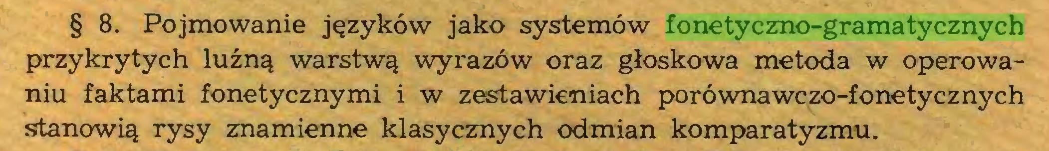 (...) § 8. Pojmowanie języków jako systemów fonetyczno-gramatycznych przykrytych luźną warstwą wyrazów oraz głoskowa metoda w operowaniu faktami fonetycznymi i w zestawieniach porównawczo-fonetycznych stanowią rysy znamienne klasycznych odmian komparatyzmu...