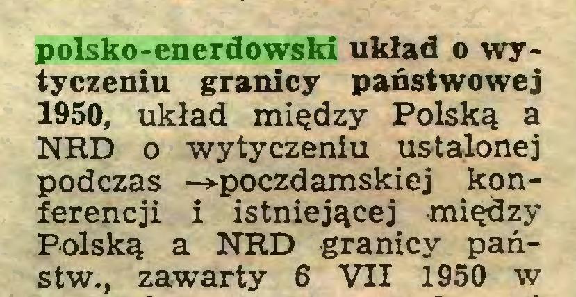 (...) polsko-enerdowski układ o wytyczeniu granicy państwowej 1950, układ między Polską a NRD o wytyczeniu ustalonej podczas -►poczdamskiej konferencji i istniejącej między Polską a NRD granicy państw., zawarty 6 VII 1950 w...
