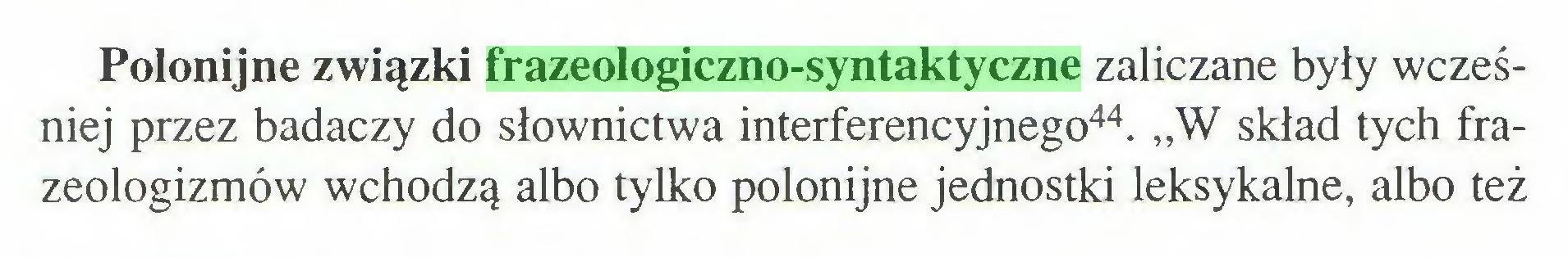 """(...) Polonijne związki frazeologiczno-syntaktyczne zaliczane były wcześniej przez badaczy do słownictwa interferencyjnego44. """"W skład tych frazeologizmów wchodzą albo tylko polonijne jednostki leksykalne, albo też..."""