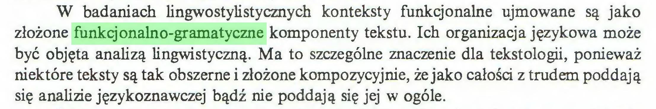 (...) W badaniach lingwostylistycznych konteksty funkcjonalne ujmowane są jako złożone funkcjonalno-gramatyczne komponenty tekstu. Ich organizacja językowa może być objęta analizą lingwistyczną. Ma to szczególne znaczenie dla tekstologii, ponieważ niektóre teksty są tak obszerne i złożone kompozycyjnie, że jako całości z trudem poddają się analizie językoznawczej bądź nie poddają się jej w ogóle...