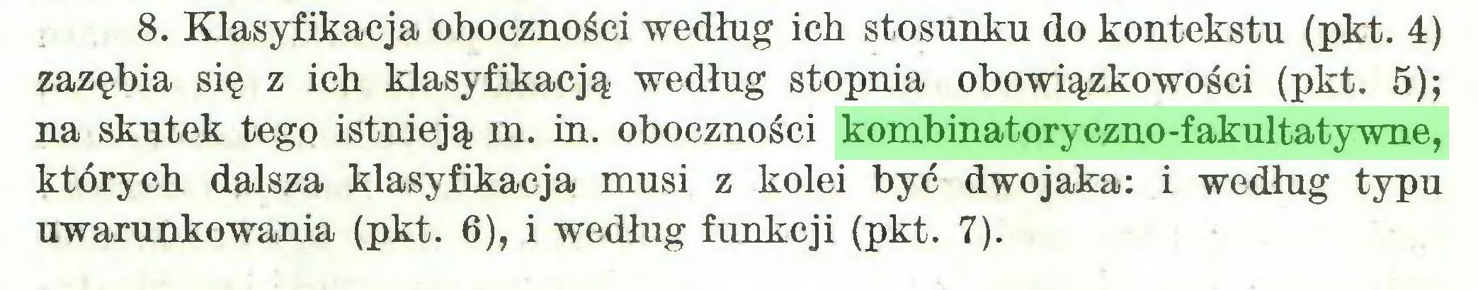 (...) 8. Klasyfikacja oboczności według ich stosunku do kontekstu (pkt. 4) zazębia się z ich klasyfikacją według stopnia obowiązkowości (pkt. 5); na skutek tego istnieją m. in. oboczności kombinatoryczno-fakultatywne, których dalsza klasyfikacja musi z kolei być dwojaka: i według typu uwarunkowania (pkt. 6), i według funkcji (pkt. 7)...