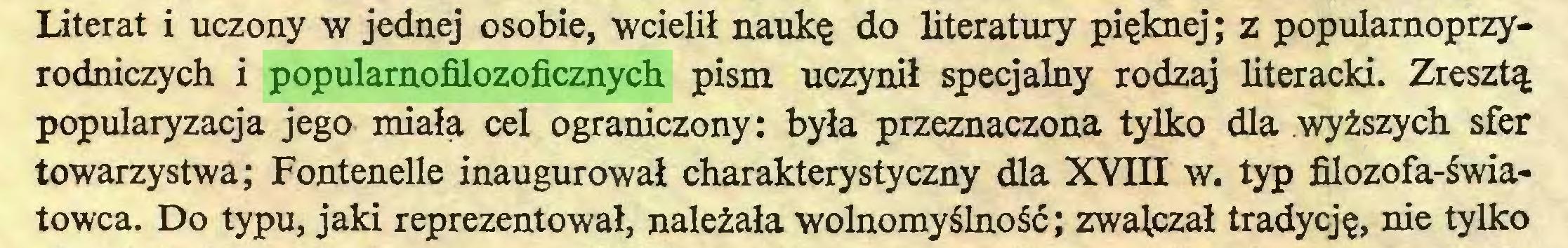 (...) Literat i uczony w jednej osobie, wcielił naukę do literatury pięknej; z popularnoprzyrodniczych i popularnofilozoficznych pism uczynił specjalny rodzaj literacki. Zresztą popularyzacja jego miała cel ograniczony: była przeznaczona tylko dla wyższych sfer towarzystwa; Fontenelle inaugurował charakterystyczny dla XVIII w. typ filozofa-światowca. Do typu, jaki reprezentował, należała wolnomyślność; zwalczał tradycję, nie tylko...