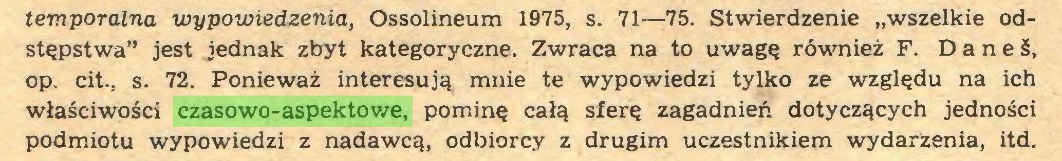 """(...) temporalna wypowiedzenia, Ossolineum 1975, s. 71—75. Stwierdzenie """"wszelkie odstępstwa"""" jest jednak zbyt kategoryczne. Zwraca na to uwagę również F. D a n e ś, op. cit., s. 72. Ponieważ interesują mnie te wypowiedzi tylko ze względu na ich właściwości czasowo-aspektowe, pominę całą sferę zagadnień dotyczących jedności podmiotu wypowiedzi z nadawcą, odbiorcy z drugim uczestnikiem wydarzenia, itd..."""