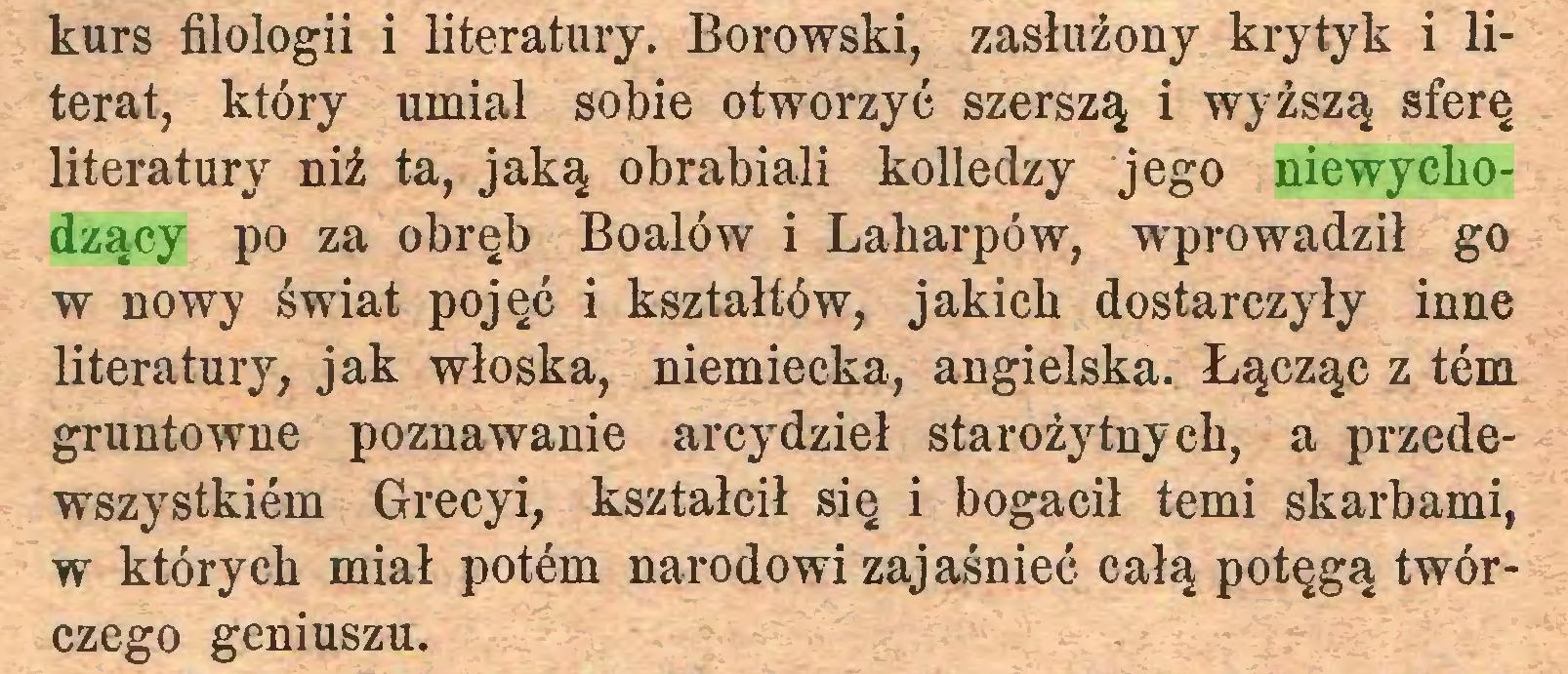 (...) kurs filologii i literatury. Borowski, zasłużony krytyk i literat, który umiał sobie otworzyć szerszą i wyższą sferę literatury niż ta, jaką obrabiali kolledzy jego niewychodzący po za obręb Boalów i Laharpów, wprowadził go w nowy świat pojęć i kształtów, jakich dostarczyły inne literatury, jak włoska, niemiecka, angielska. Łącząc z tern gruntowne poznawanie arcydzieł starożytnych, a przedewszystkiem Greeyi, kształcił się i bogacił temi skarbami, w których miał potem narodowi zajaśnieć całą potęgą twórczego geniuszu...