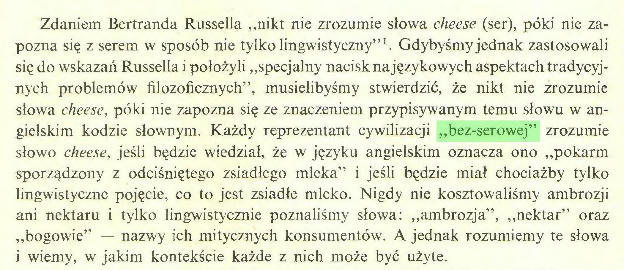 """(...) Zdaniem Bertranda Russella """"nikt nie zrozumie słowa cheese (ser), póki nie zapozna się z serem w sposób nie tylko lingwistyczny""""1. Gdybyśmy jednak zastosowali się do wskazań Russella i położyli """"specjalny nacisk na językowych aspektach tradycyjnych problemów filozoficznych"""", musielibyśmy stwierdzić, że nikt nie zrozumie słowa cheese, póki nie zapozna się ze znaczeniem przypisywanym temu słowu w angielskim kodzie słownym. Każdy reprezentant cywilizacji """"bez-serowej"""" zrozumie słowo cheese, jeśli będzie wiedział, że w języku angielskim oznacza ono """"pokarm sporządzony z odciśniętego zsiadłego mleka"""" i jeśli będzie miał chociażby tylko lingwistyczne pojęcie, co to jest zsiadłe mleko. Nigdy nie kosztowaliśmy ambrozji ani nektaru i tylko lingwistycznie poznaliśmy słowa: """"ambrozja"""", """"nektar"""" oraz """"bogowie"""" — nazwy ich mitycznych konsumentów. A jednak rozumiemy te słowa i wiemy, w jakim kontekście każde z nich może być użyte..."""
