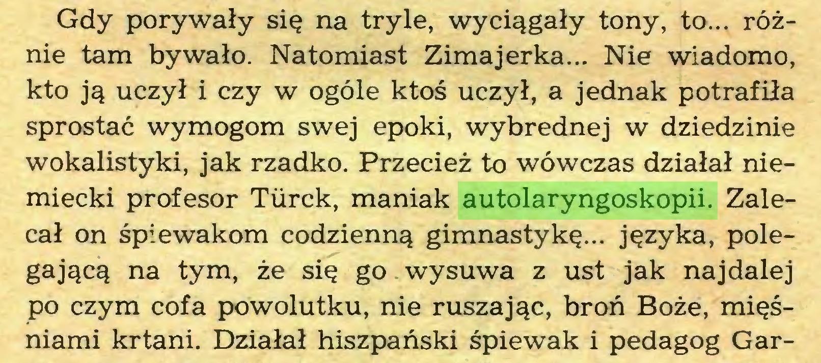 (...) Gdy porywały się na tryle, wyciągały tony, to... różnie tam bywało. Natomiast Zimajerka... Nie wiadomo, kto ją uczył i czy w ogóle ktoś uczył, a jednak potrafiła sprostać wymogom swej epoki, wybrednej w dziedzinie wokalistyki, jak rzadko. Przecież to wówczas działał niemiecki profesor Turek, maniak autolaryngoskopii. Zalecał on śpiewakom codzienną gimnastykę... języka, polegającą na tym, że się go wysuwa z ust jak najdalej po czym cofa powolutku, nie ruszając, broń Boże, mięśniami krtani. Działał hiszpański śpiewak i pedagog Gar...