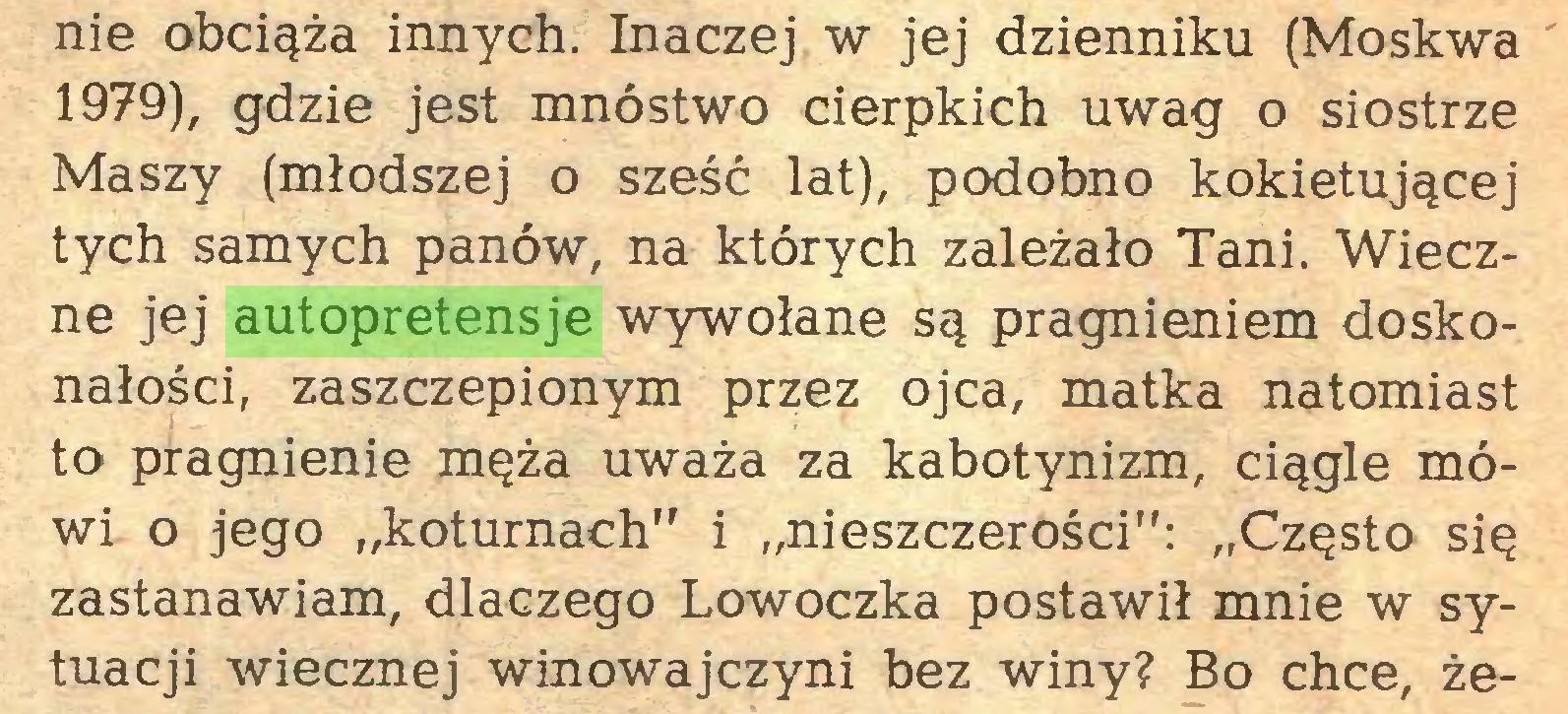"""(...) nie obciąża innych. Inaczej w jej dzienniku (Moskwa 1979), gdzie jest mnóstwo cierpkich uwag o siostrze Maszy (młodszej o sześć lat), podobno kokietującej tych samych panów, na których zależało Tani. Wieczne jej autopretensje wywołane są pragnieniem doskonałości, zaszczepionym przez ojca, matka natomiast to pragnienie męża uważa za kabotynizm, ciągle mówi o jego """"koturnach"""" i """"nieszczerości"""": """"Często się zastanawiam, dlaczego Lowoczka postawił mnie w sytuacji wiecznej winowajczyni bez winy? Bo chce, że..."""