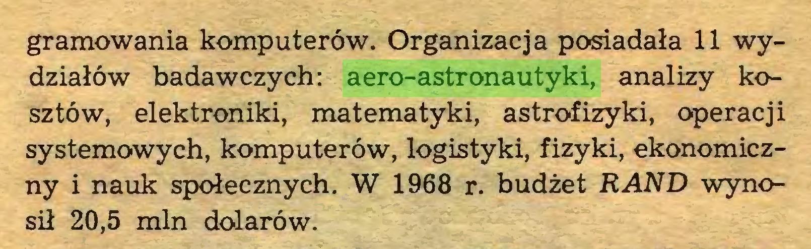 (...) gramowania komputerów. Organizacja posiadała 11 wydziałów badawczych: aero-astronautyki, analizy kosztów, elektroniki, matematyki, astrofizyki, operacji systemowych, komputerów, logistyki, fizyki, ekonomiczny i nauk społecznych. W 1968 r. budżet RAND wynosił 20,5 min dolarów...