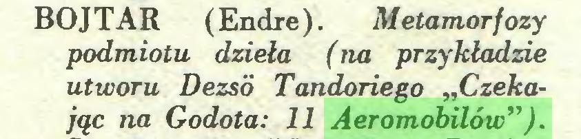 """(...) BOJTAR (Endre). Metamorfozy podmiotu dzieła (na przykładzie utworu Dezsó Tandariego """"Czekając na Godota: 11 Aeromobilów"""")..."""