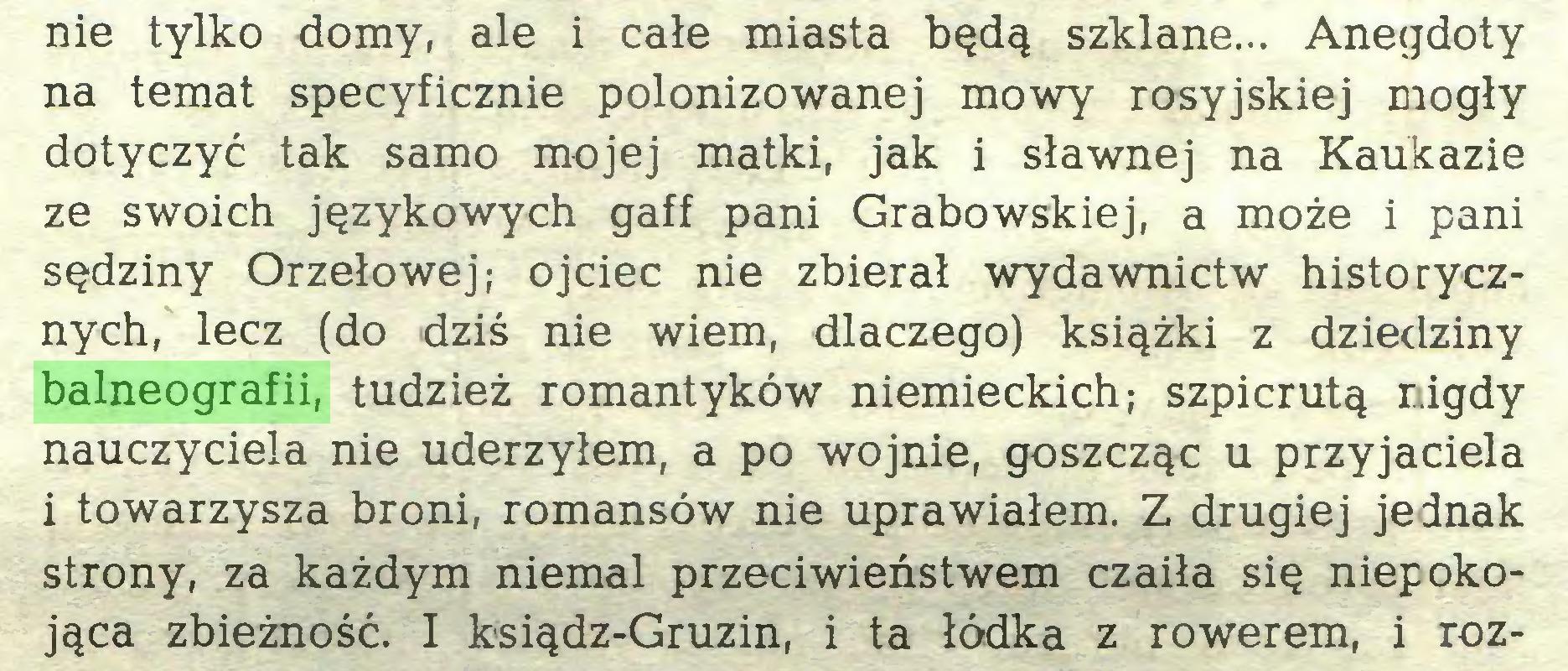 (...) nie tylko domy, ale i całe miasta będą szklane... Anegdoty na temat specyficznie polonizowanej mowy rosyjskiej mogły dotyczyć tak samo mojej matki, jak i sławnej na Kaukazie ze swoich językowych gaff pani Grabowskiej, a może i pani sędziny Orzełowej; ojciec nie zbierał wydawnictw historycznych, lecz (do dziś nie wiem, dlaczego) książki z dziedziny balneografii, tudzież romantyków niemieckich; szpicrutą nigdy nauczyciela nie uderzyłem, a po wojnie, goszcząc u przyjaciela i towarzysza broni, romansów nie uprawiałem. Z drugiej jednak strony, za każdym niemal przeciwieństwem czaiła się niepokojąca zbieżność. I ksiądz-Gruzin, i ta łódka z rowerem, i roz...