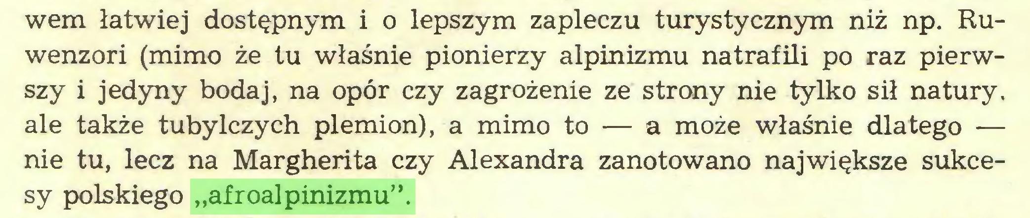 """(...) wem łatwiej dostępnym i o lepszym zapleczu turystycznym niż np. Ruwenzori (mimo że tu właśnie pionierzy alpinizmu natrafili po raz pierwszy i jedyny bodaj, na opór czy zagrożenie ze strony nie tylko sił natury, ale także tubylczych plemion), a mimo to — a może właśnie dlatego — nie tu, lecz na Margherita czy Alexandra zanotowano największe sukcesy polskiego """"afroalpinizmu""""..."""