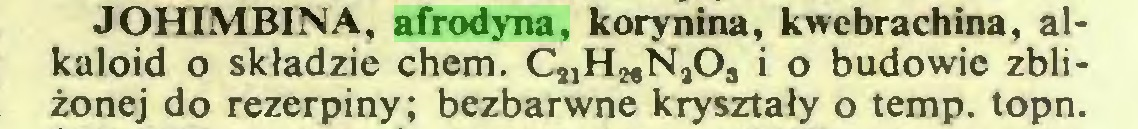(...) JOHIMBINA, afrodyna, korynina, kwebrachina, alkaloid o składzie chem. Cj^^NjO., i o budowie zbliżonej do rezerpiny; bezbarwne kryształy o temp. topn...